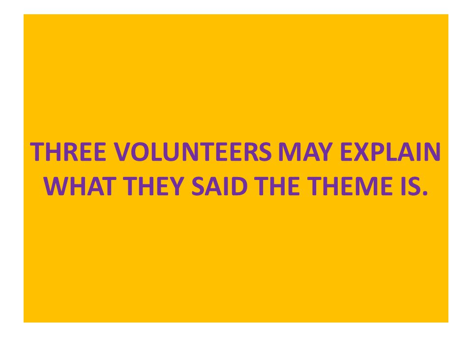 THREE VOLUNTEERS MAY EXPLAIN WHAT THEY SAID THE THEME IS.