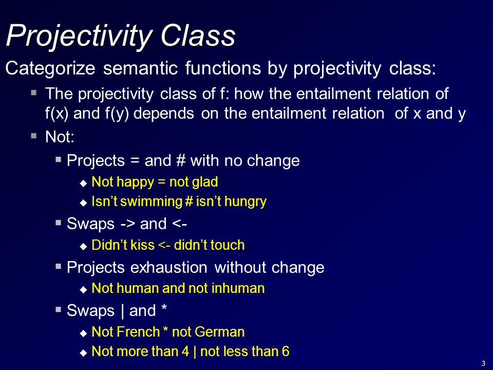 3 Projectivity Class Categorize semantic functions by projectivity class:  The projectivity class of f: how the entailment relation of f(x) and f(y) depends on the entailment relation of x and y  Not:  Projects = and # with no change u Not happy = not glad u Isn't swimming # isn't hungry  Swaps -> and <- u Didn't kiss <- didn't touch  Projects exhaustion without change u Not human and not inhuman  Swaps | and * u Not French * not German u Not more than 4 | not less than 6
