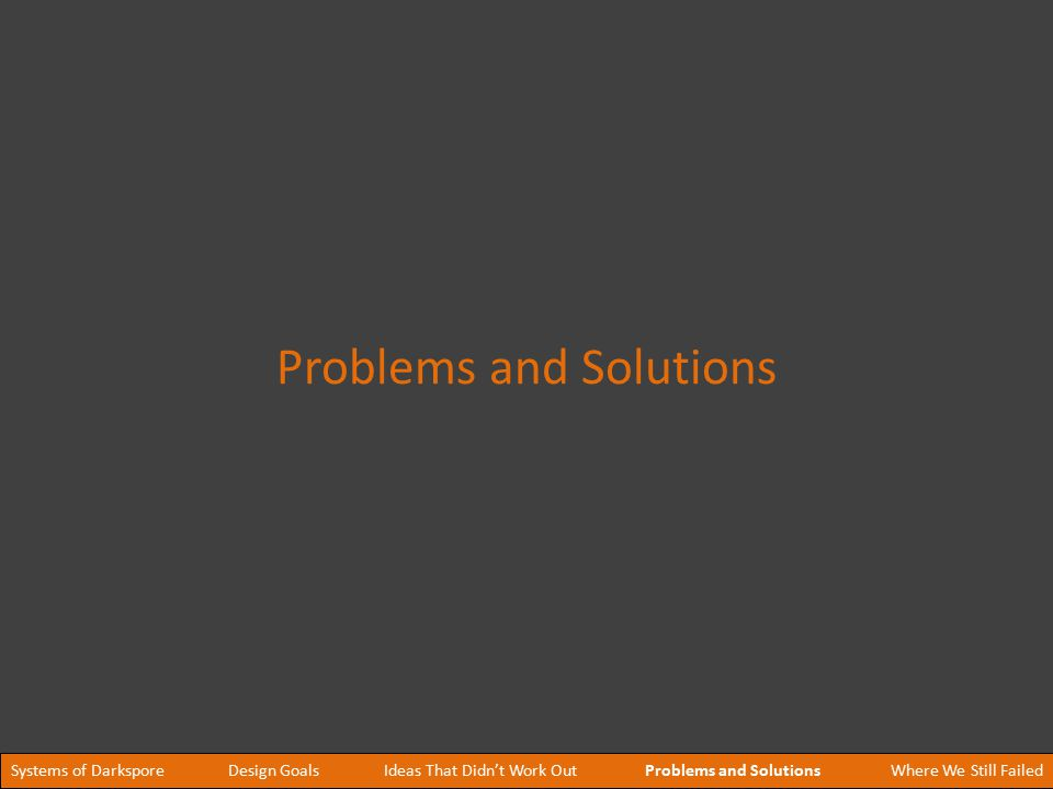 Systems of DarksporeProblems and SolutionsDesign GoalsIdeas That Didn't Work OutWhere We Still Failed Problems and Solutions