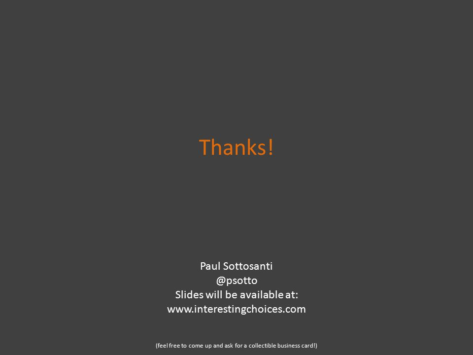 Thanks! Paul Sottosanti @psotto Slides will be available at: www.interestingchoices.com (feel free to come up and ask for a collectible business card!