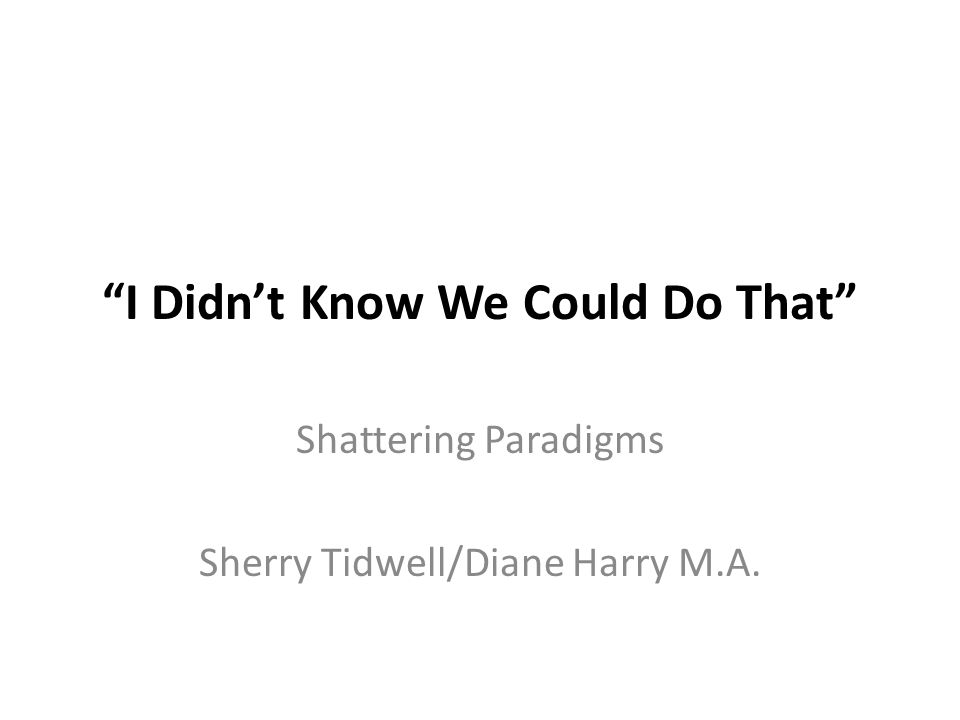 I Didn't Know We Could Do That Shattering Paradigms Sherry Tidwell/Diane Harry M.A.