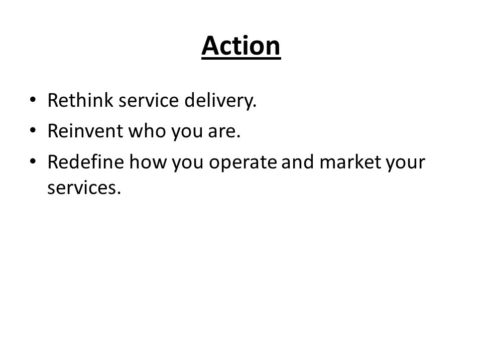 Action Rethink service delivery. Reinvent who you are.