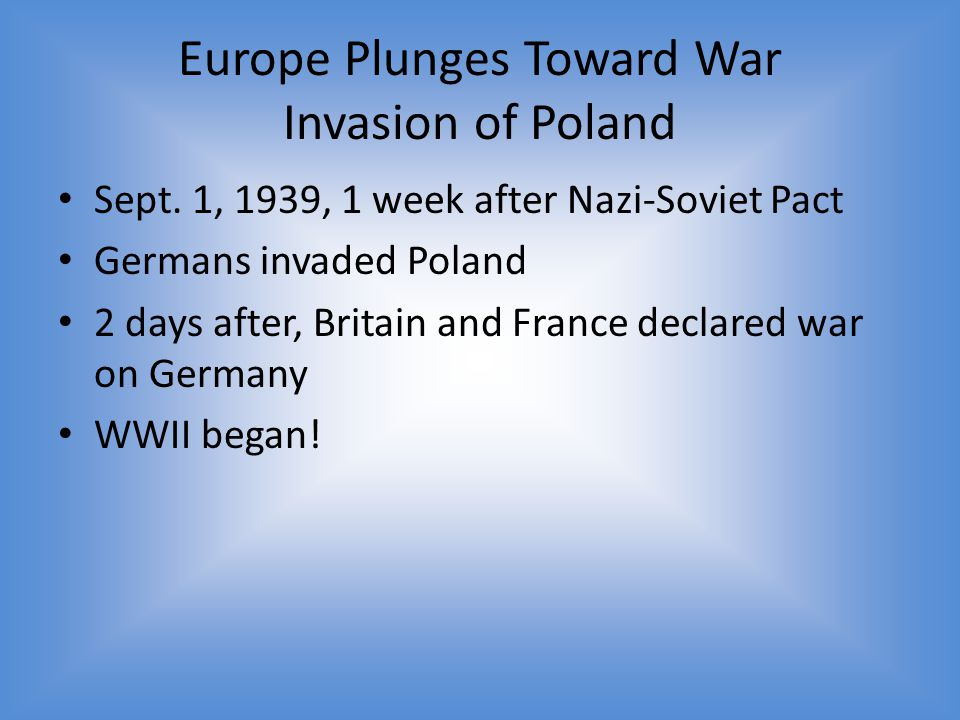 Europe Plunges Toward War Invasion of Poland Sept. 1, 1939, 1 week after Nazi-Soviet Pact Germans invaded Poland 2 days after, Britain and France decl