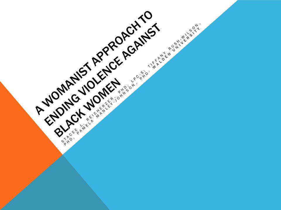 A WOMANIST APPROACH TO ENDING VIOLENCE AGAINST BLACK WOMEN STACEE L. REICHERZER, PHD, LPC-S; TIFFANY RUSH-WILSON, PHD, PAMELA MANLEY-JOHNSON, PHD- WAL