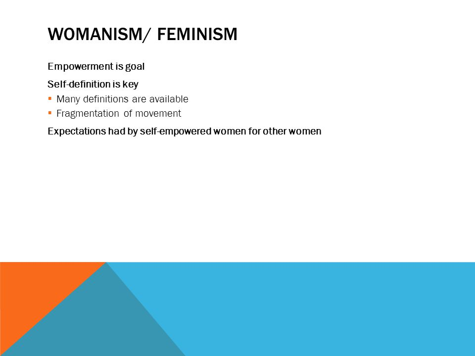 WOMANISM/ FEMINISM Empowerment is goal Self-definition is key  Many definitions are available  Fragmentation of movement Expectations had by self-empowered women for other women