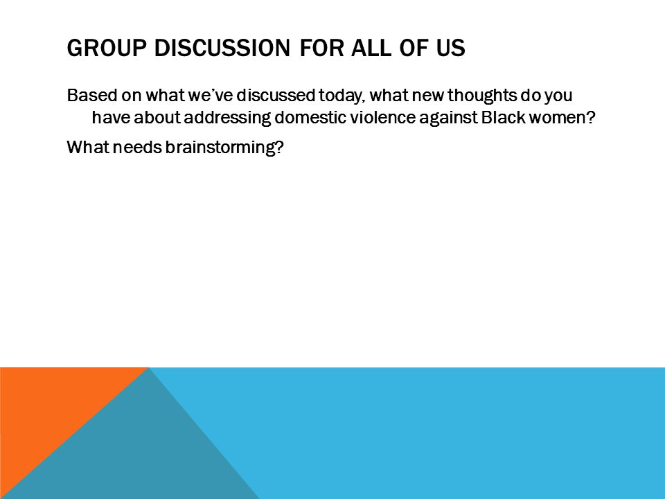 GROUP DISCUSSION FOR ALL OF US Based on what we've discussed today, what new thoughts do you have about addressing domestic violence against Black women.