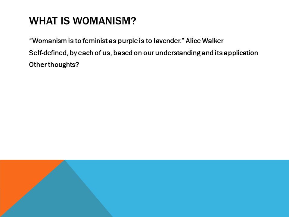 """WHAT IS WOMANISM? """"Womanism is to feminist as purple is to lavender."""" Alice Walker Self-defined, by each of us, based on our understanding and its app"""