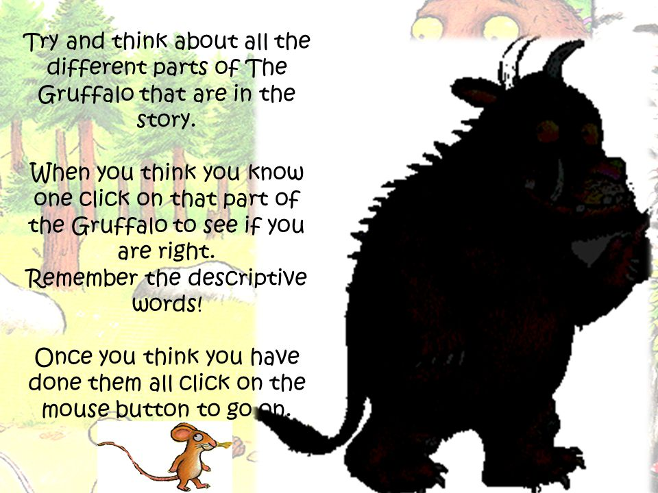 Try and think about all the different parts of The Gruffalo that are in the story.
