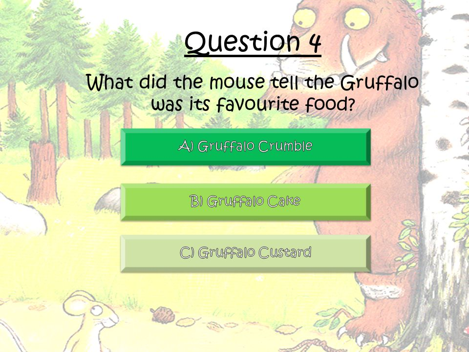 Question 4 What did the mouse tell the Gruffalo was its favourite food
