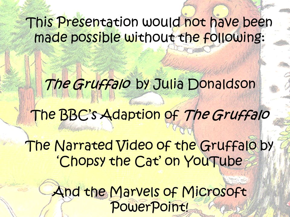 This Presentation would not have been made possible without the following: The Gruffalo by Julia Donaldson The BBC's Adaption of The Gruffalo The Narrated Video of the Gruffalo by 'Chopsy the Cat' on YouTube And the Marvels of Microsoft PowerPoint!