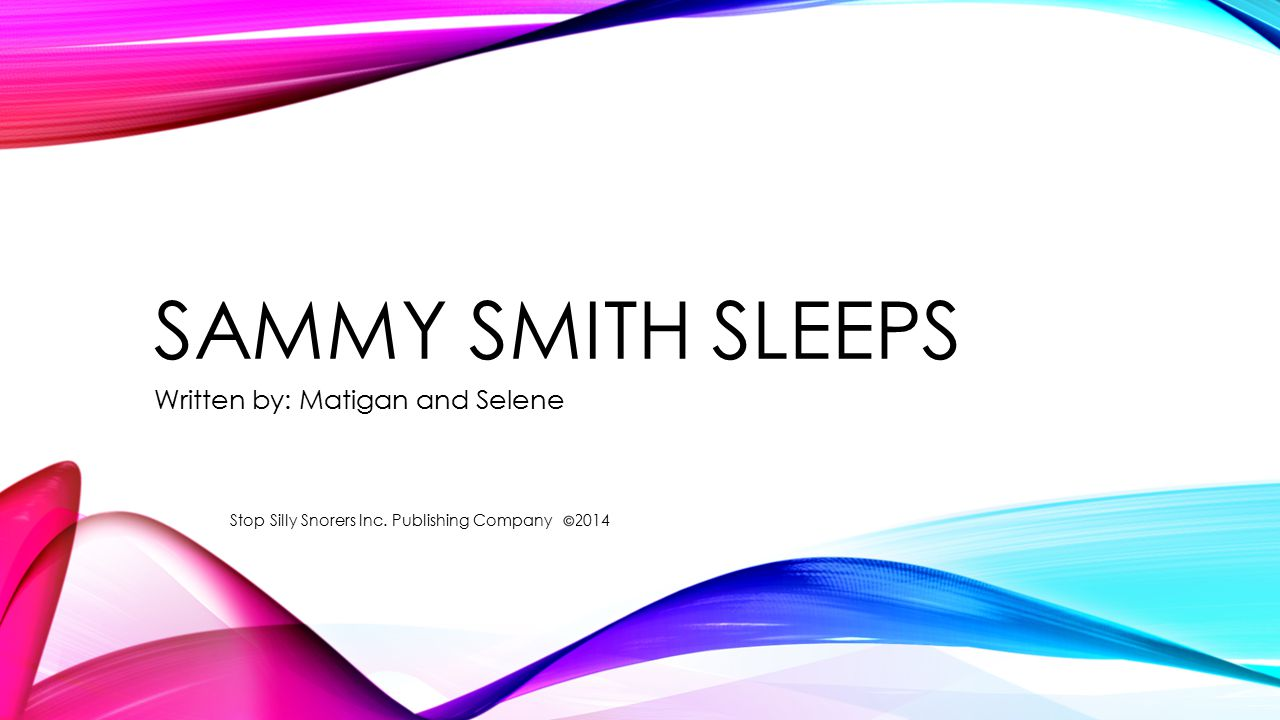 SAMMY SMITH SLEEPS Written by: Matigan and Selene Stop Silly Snorers Inc. Publishing Company 2014