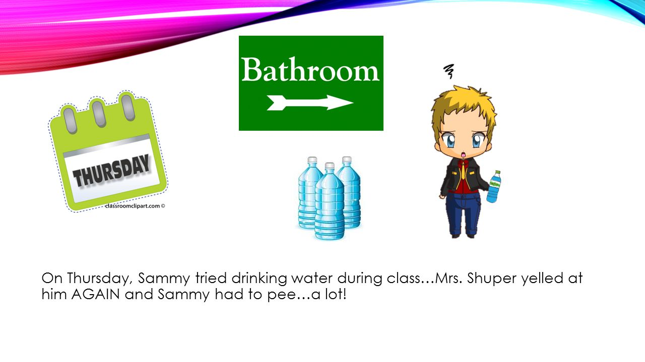 On Thursday, Sammy tried drinking water during class…Mrs.