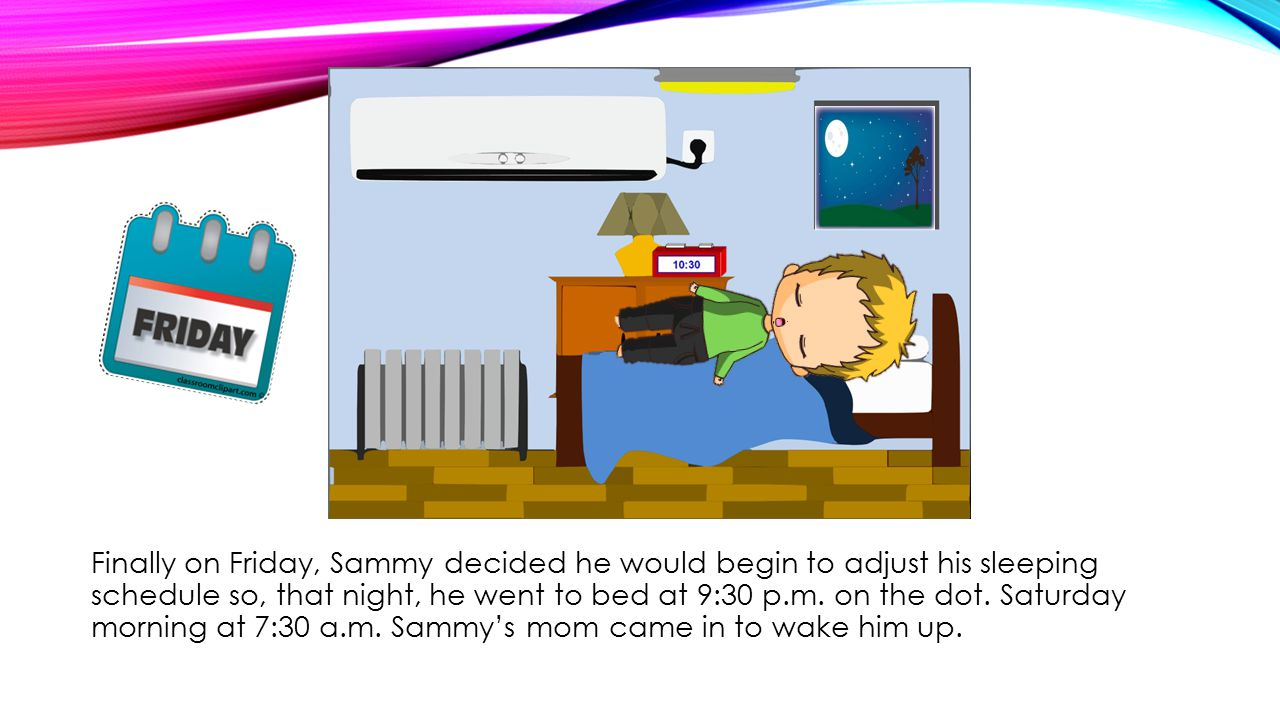 Finally on Friday, Sammy decided he would begin to adjust his sleeping schedule so, that night, he went to bed at 9:30 p.m.