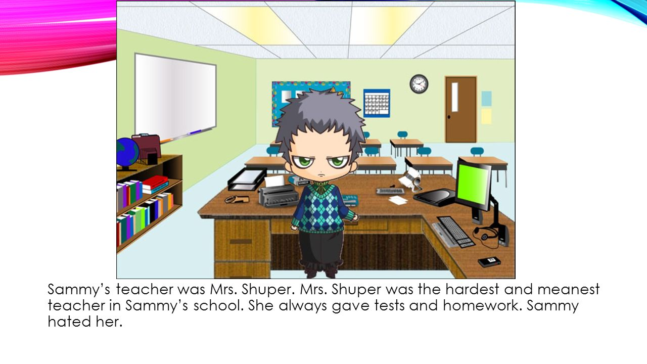 Mrs.Shuper didn't like Sammy either. He was always falling asleep in class and during tests.