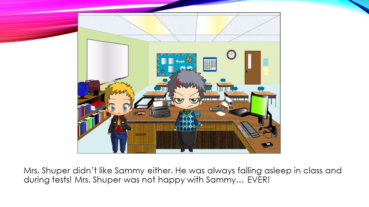 Mrs. Shuper didn't like Sammy either. He was always falling asleep in class and during tests.
