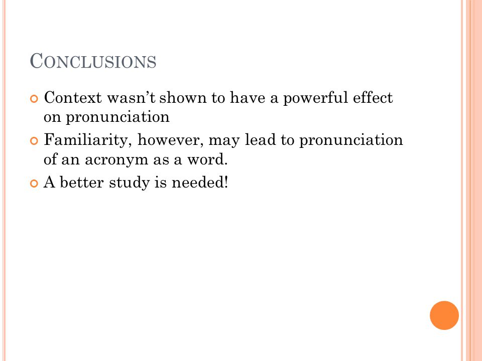 C ONCLUSIONS Context wasn't shown to have a powerful effect on pronunciation Familiarity, however, may lead to pronunciation of an acronym as a word.