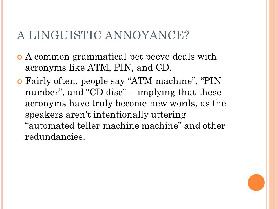 A LINGUISTIC ANNOYANCE. A common grammatical pet peeve deals with acronyms like ATM, PIN, and CD.