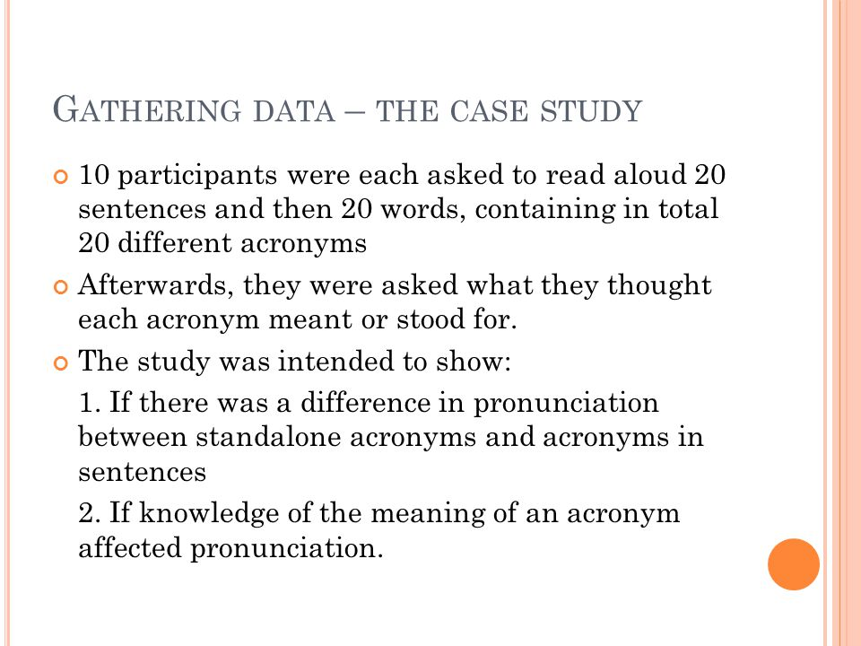 G ATHERING DATA – THE CASE STUDY 10 participants were each asked to read aloud 20 sentences and then 20 words, containing in total 20 different acronyms Afterwards, they were asked what they thought each acronym meant or stood for.