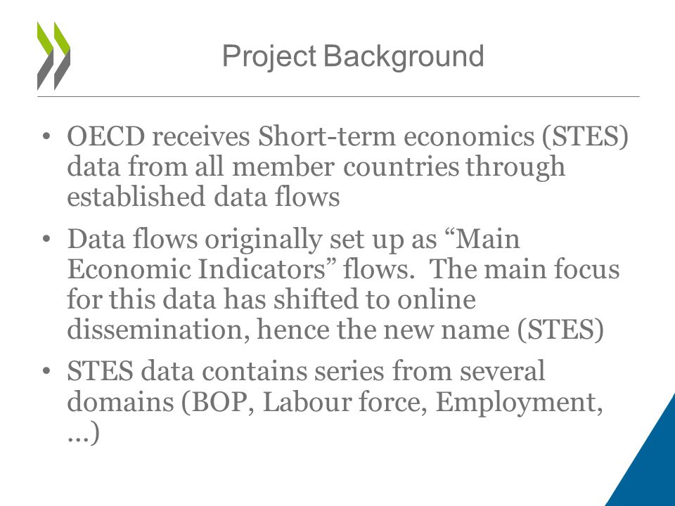 OECD receives Short-term economics (STES) data from all member countries through established data flows Data flows originally set up as Main Economic Indicators flows.