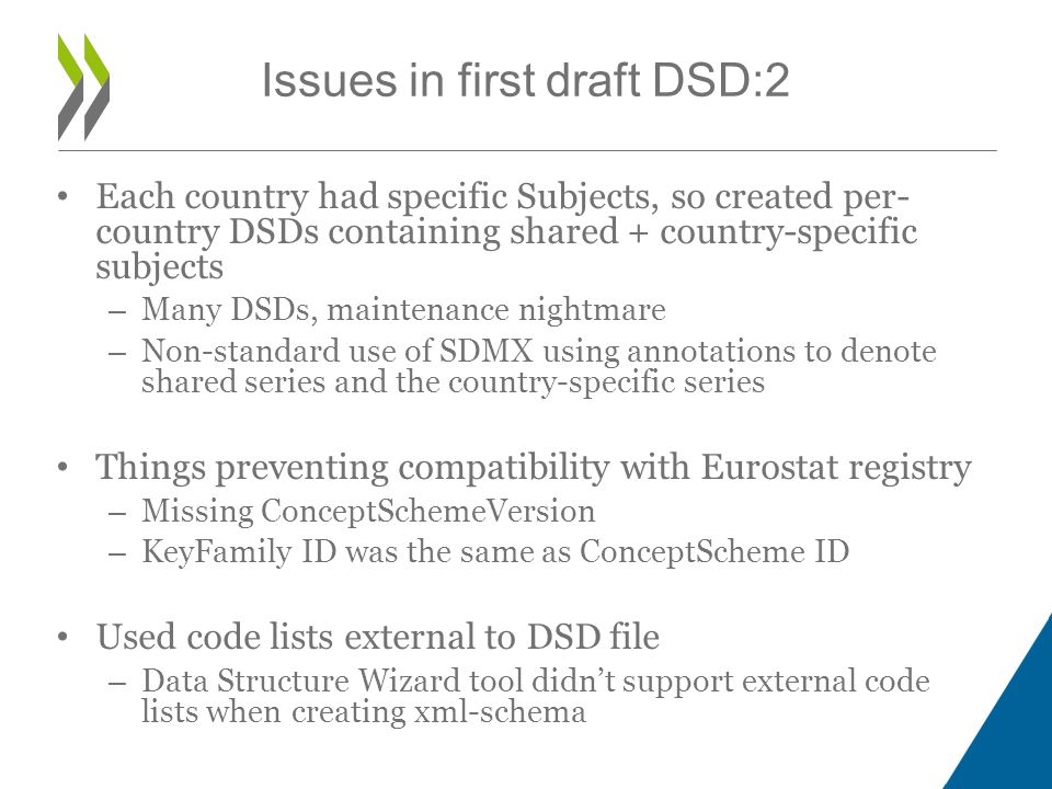 Each country had specific Subjects, so created per- country DSDs containing shared + country-specific subjects – Many DSDs, maintenance nightmare – Non-standard use of SDMX using annotations to denote shared series and the country-specific series Things preventing compatibility with Eurostat registry – Missing ConceptSchemeVersion – KeyFamily ID was the same as ConceptScheme ID Used code lists external to DSD file – Data Structure Wizard tool didn't support external code lists when creating xml-schema Issues in first draft DSD:2