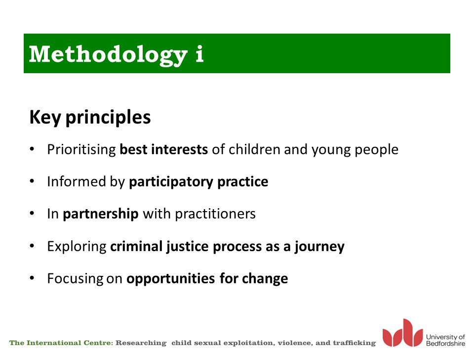 Key principles Prioritising best interests of children and young people Informed by participatory practice In partnership with practitioners Exploring criminal justice process as a journey Focusing on opportunities for change Methodology i
