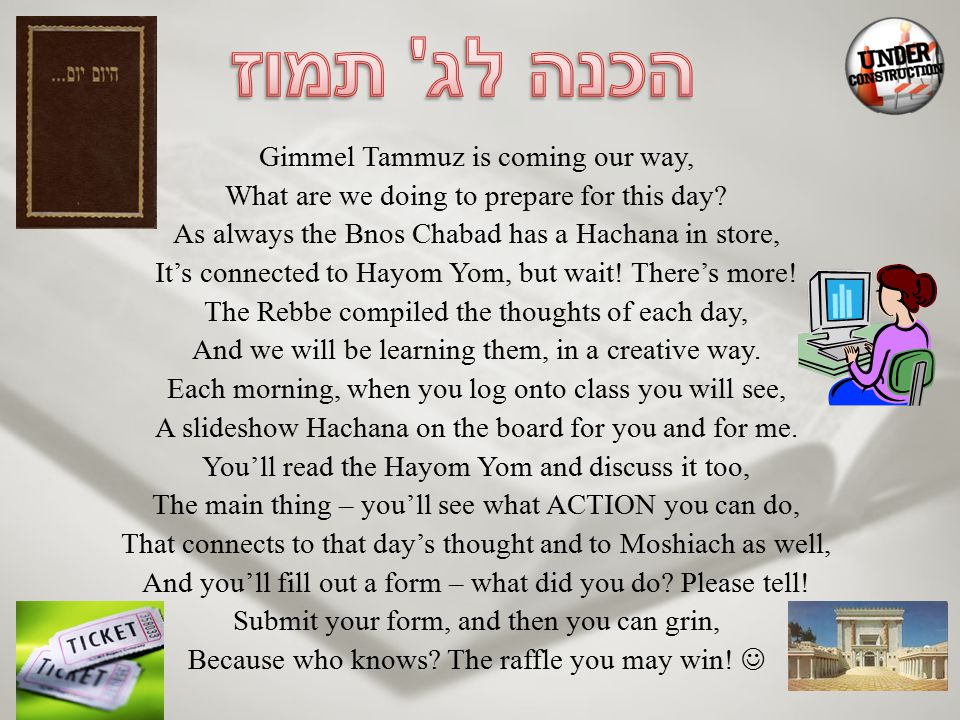 Gimmel Tammuz is coming our way, What are we doing to prepare for this day? As always the Bnos Chabad has a Hachana in store, It's connected to Hayom