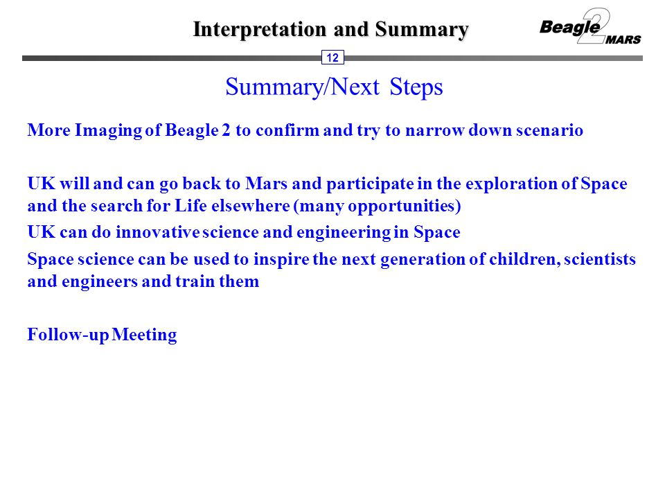 Interpretation and Summary 12 Summary/Next Steps More Imaging of Beagle 2 to confirm and try to narrow down scenario UK will and can go back to Mars a