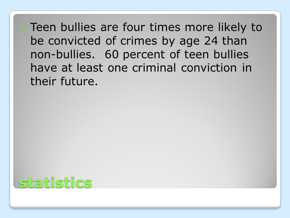 statistics Teen bullies are four times more likely to be convicted of crimes by age 24 than non-bullies.