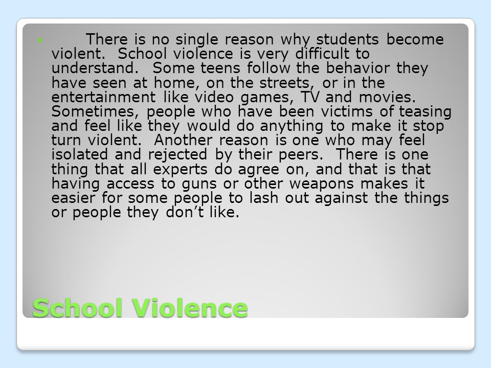 School Violence There is no single reason why students become violent.