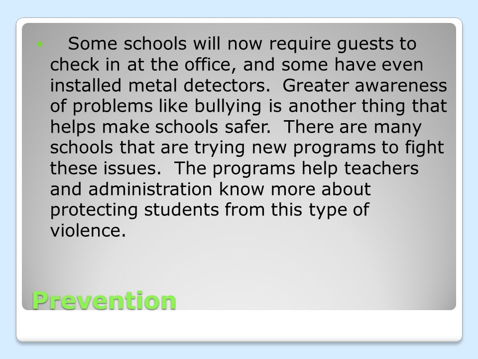 Prevention Some schools will now require guests to check in at the office, and some have even installed metal detectors.