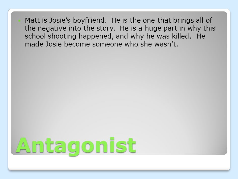 Antagonist Matt is Josie's boyfriend. He is the one that brings all of the negative into the story.