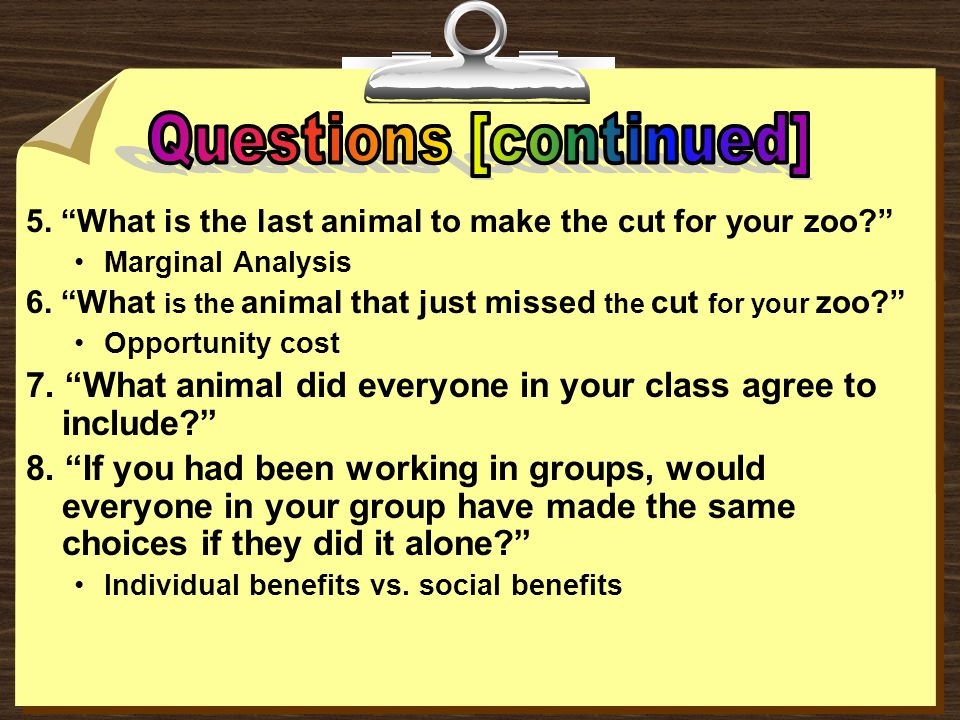 "1. ""Why didn't you put one of every animal in the zoo?"" Scarcity 2. ""Why didn't you put a turkey in your zoo?"" Benefits vs. costs (too common) 3. ""Why"