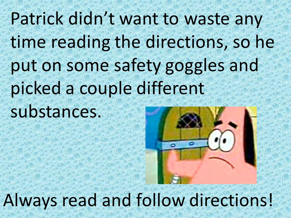 Patrick didn't want to waste any time reading the directions, so he put on some safety goggles and picked a couple different substances. Always read a