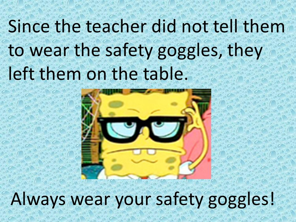 Since the teacher did not tell them to wear the safety goggles, they left them on the table. Always wear your safety goggles!