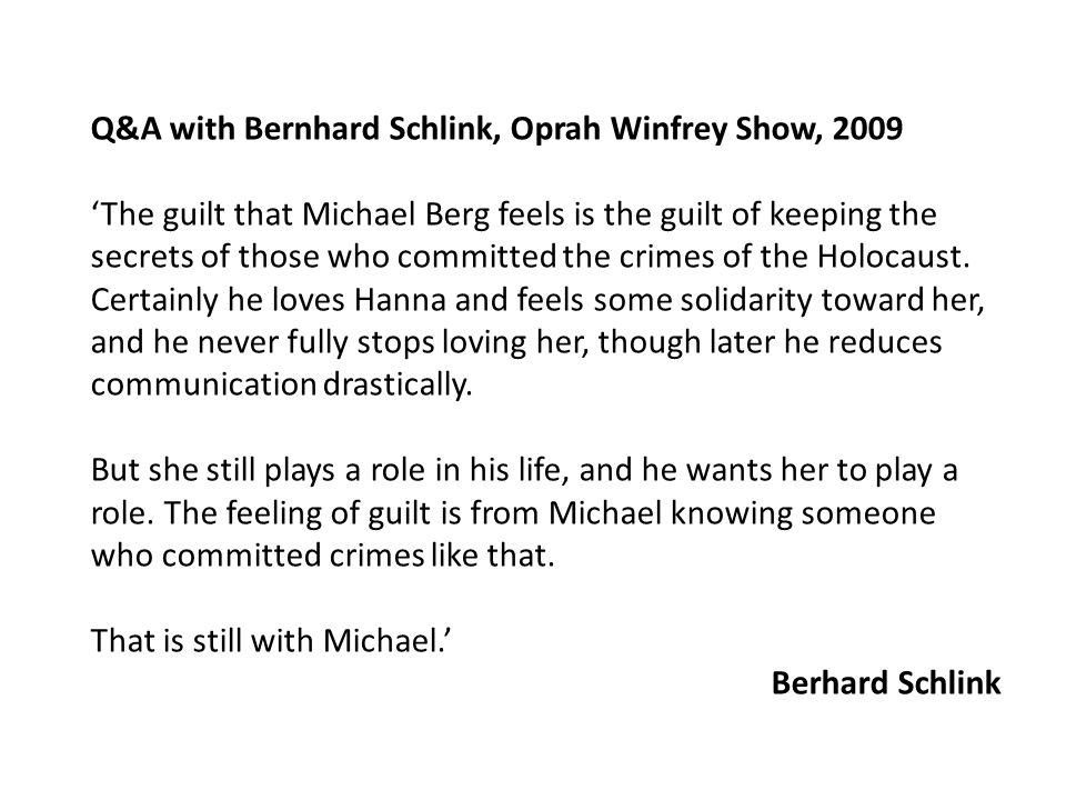 Q&A with Bernhard Schlink, Oprah Winfrey Show, 2009 'The guilt that Michael Berg feels is the guilt of keeping the secrets of those who committed the crimes of the Holocaust.