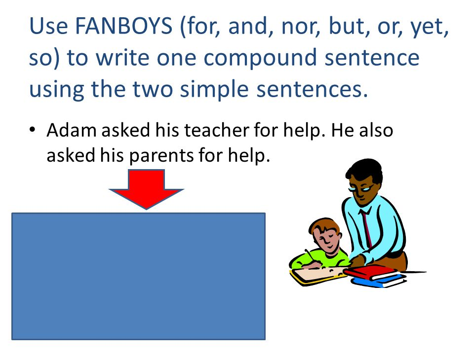 Use FANBOYS (for, and, nor, but, or, yet, so) to write one compound sentence using the two simple sentences. Adam asked his teacher for help. He also