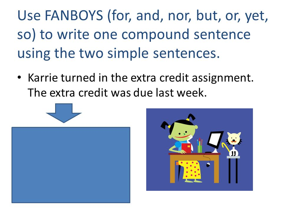 Use FANBOYS (for, and, nor, but, or, yet, so) to write one compound sentence using the two simple sentences. Karrie turned in the extra credit assignm