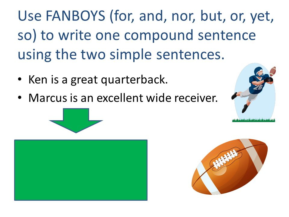 Use FANBOYS (for, and, nor, but, or, yet, so) to write one compound sentence using the two simple sentences. Ken is a great quarterback. Marcus is an