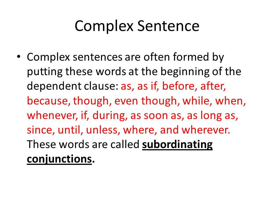 Complex Sentence Complex sentences are often formed by putting these words at the beginning of the dependent clause: as, as if, before, after, because