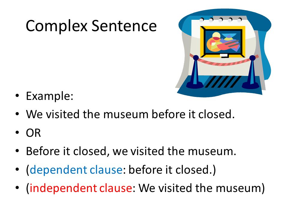 Complex Sentence Example: We visited the museum before it closed. OR Before it closed, we visited the museum. (dependent clause: before it closed.) (i
