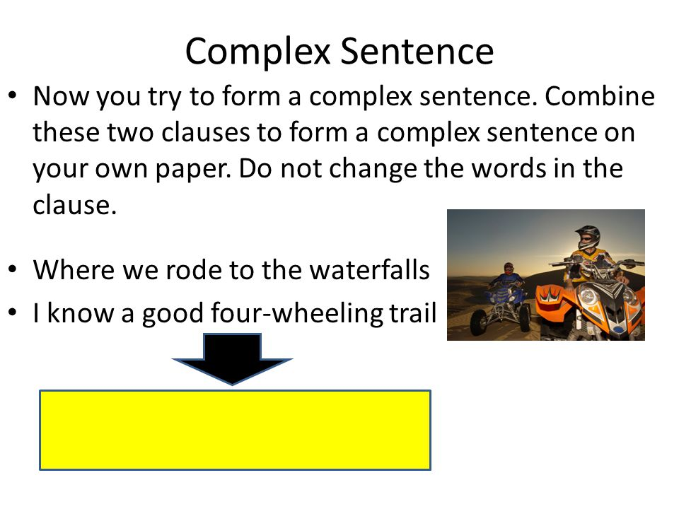 Complex Sentence Now you try to form a complex sentence. Combine these two clauses to form a complex sentence on your own paper. Do not change the wor