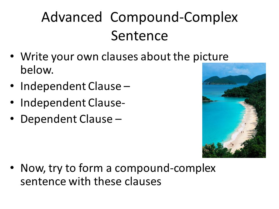 Advanced Compound-Complex Sentence Write your own clauses about the picture below. Independent Clause – Independent Clause- Dependent Clause – Now, tr