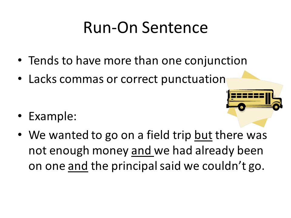 Run-On Sentence Tends to have more than one conjunction Lacks commas or correct punctuation Example: We wanted to go on a field trip but there was not