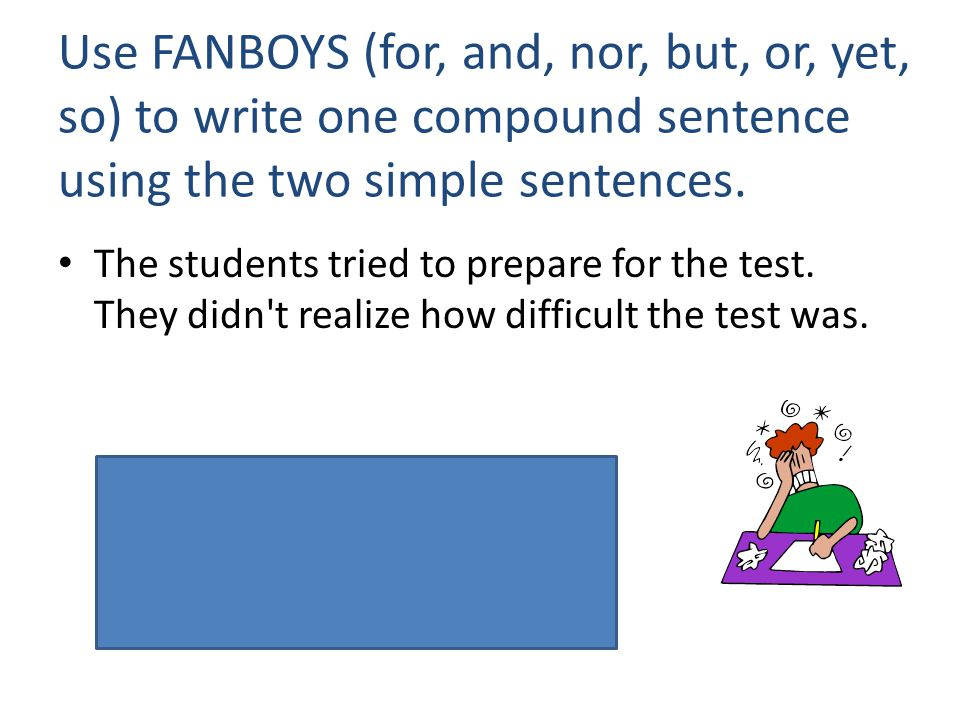 Use FANBOYS (for, and, nor, but, or, yet, so) to write one compound sentence using the two simple sentences. The students tried to prepare for the tes