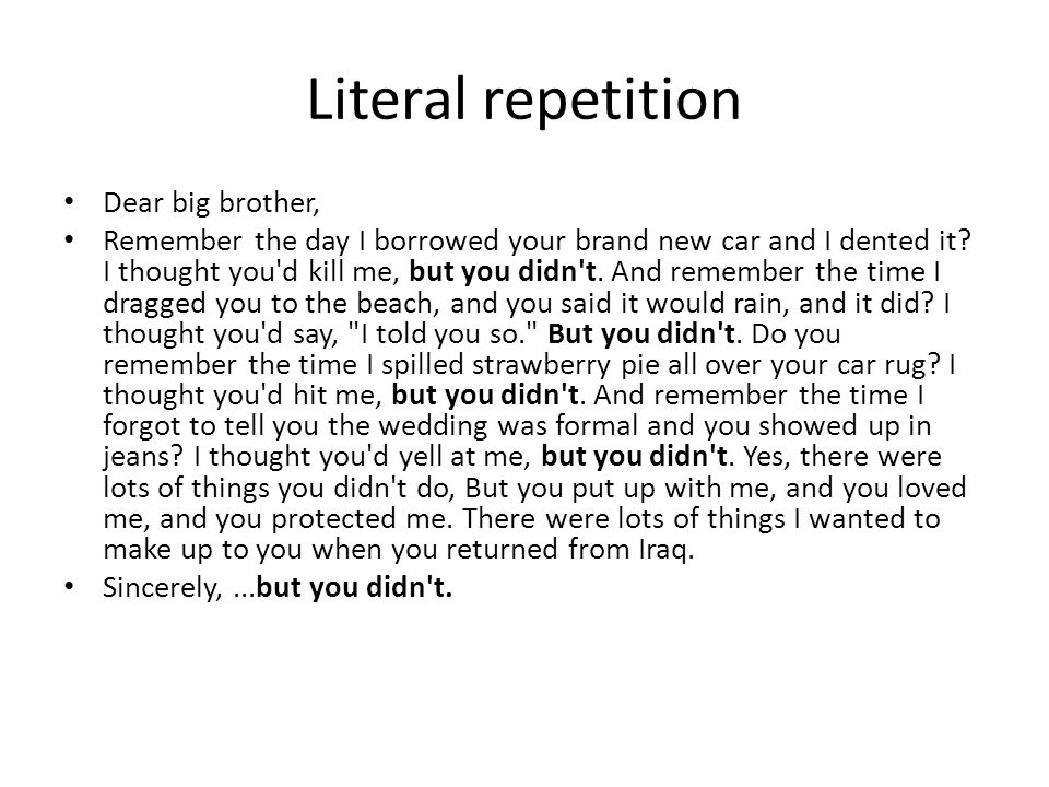 Literal repetition Dear big brother, Remember the day I borrowed your brand new car and I dented it? I thought you'd kill me, but you didn't. And reme