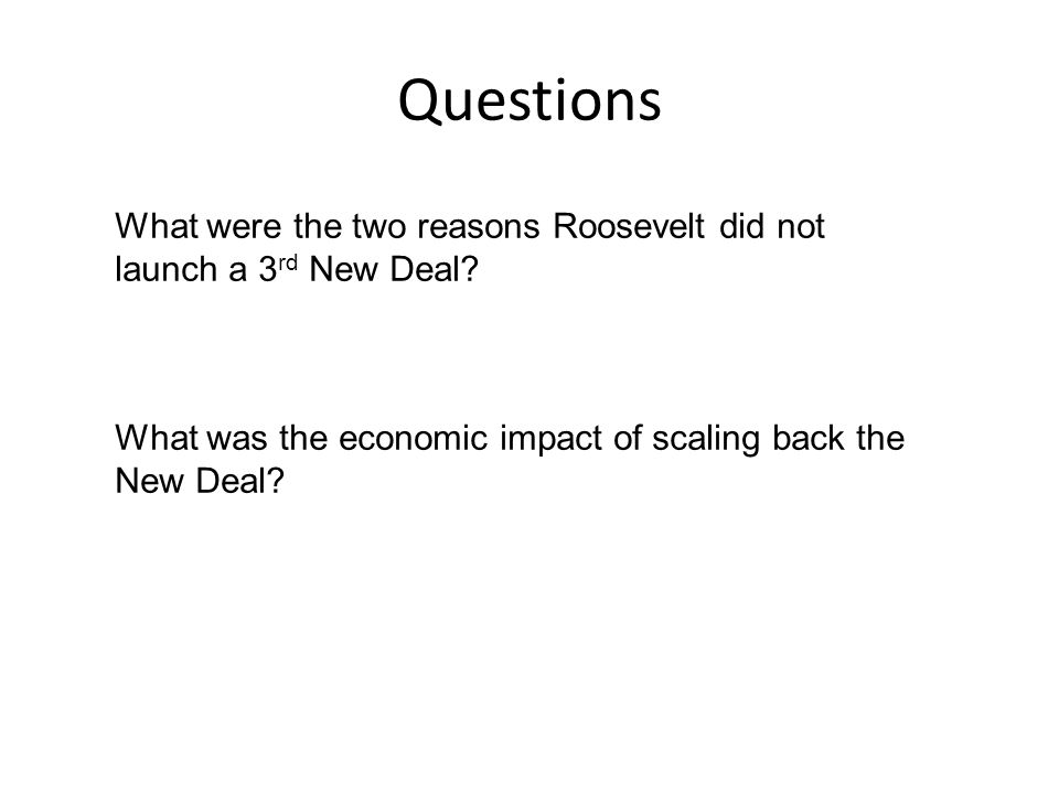 Questions What were the two reasons Roosevelt did not launch a 3 rd New Deal.