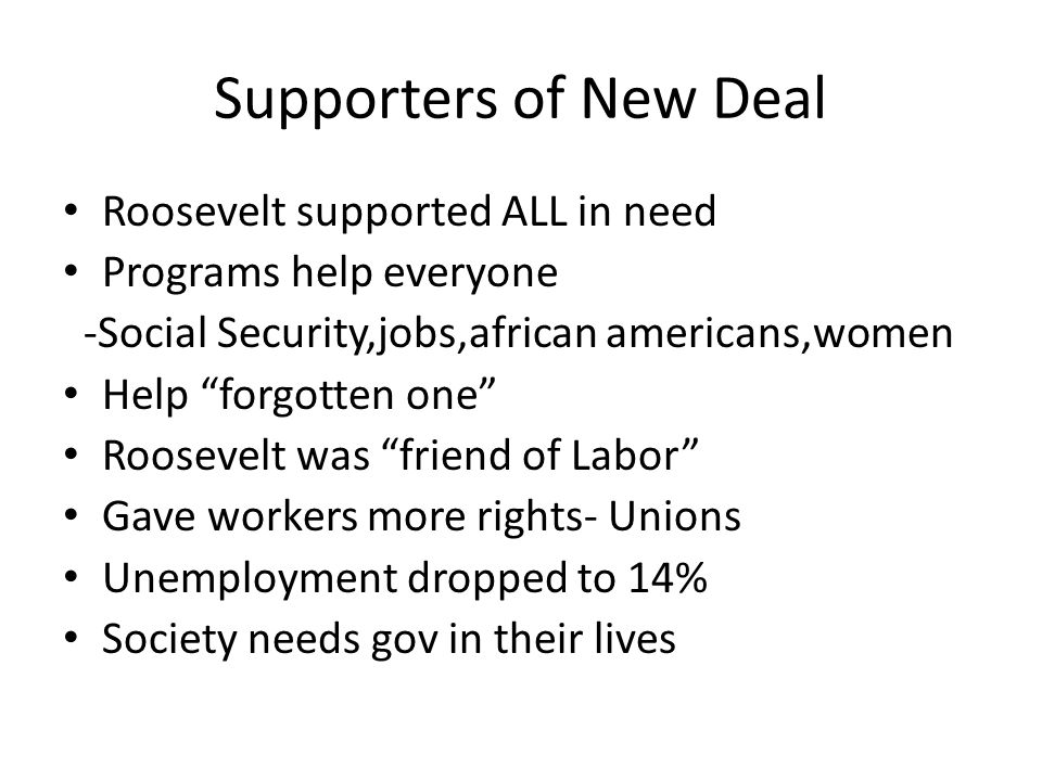 Supporters of New Deal Roosevelt supported ALL in need Programs help everyone -Social Security,jobs,african americans,women Help forgotten one Roosevelt was friend of Labor Gave workers more rights- Unions Unemployment dropped to 14% Society needs gov in their lives