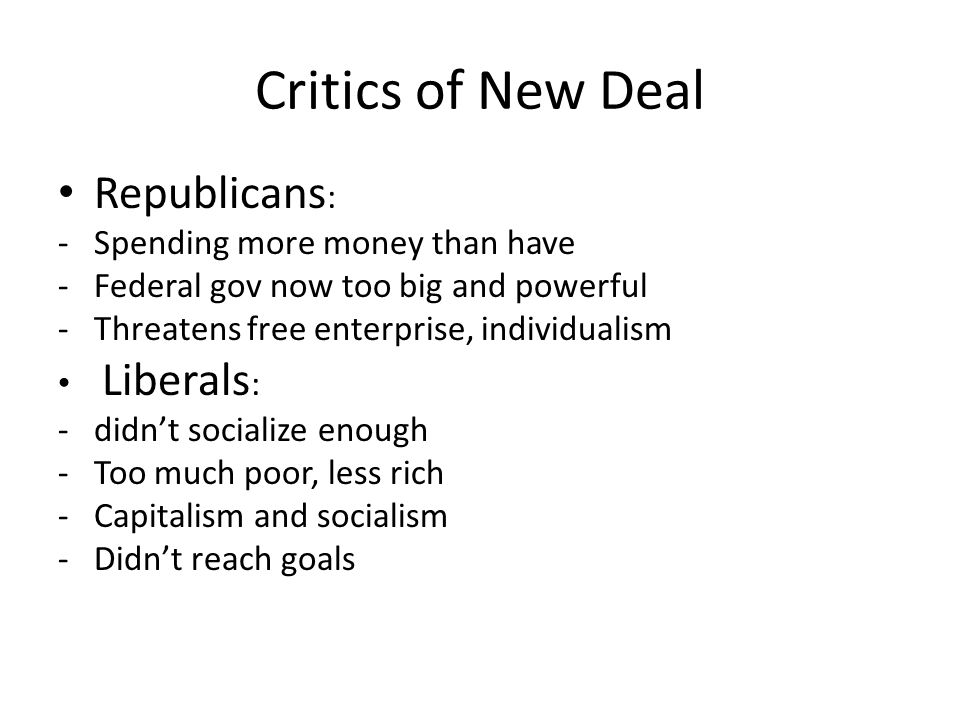 Critics of New Deal Republicans : -Spending more money than have -Federal gov now too big and powerful -Threatens free enterprise, individualism Liberals : -didn't socialize enough -Too much poor, less rich -Capitalism and socialism -Didn't reach goals