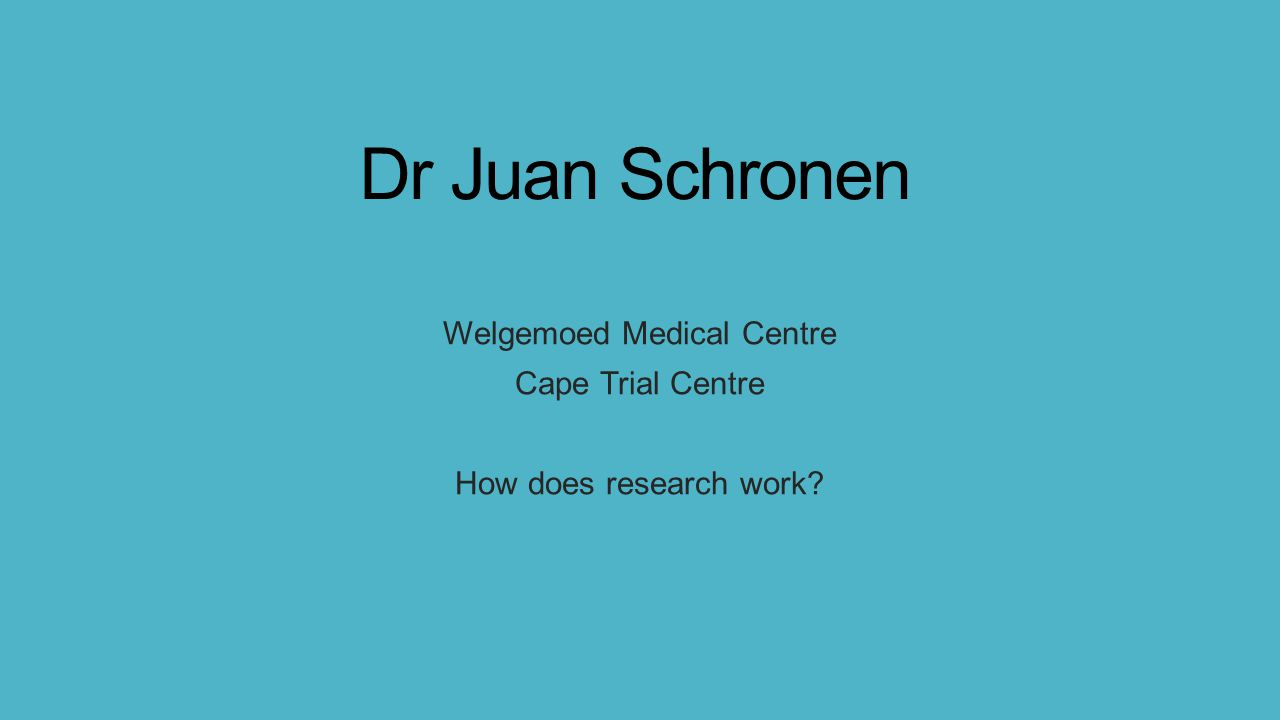 Dr Juan Schronen Welgemoed Medical Centre Cape Trial Centre How does research work?