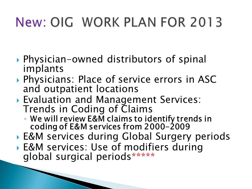  Physician-owned distributors of spinal implants  Physicians: Place of service errors in ASC and outpatient locations  Evaluation and Management Services: Trends in Coding of Claims ◦ We will review E&M claims to identify trends in coding of E&M services from 2000-2009  E&M services during Global Surgery periods  E&M services: Use of modifiers during global surgical periods*****
